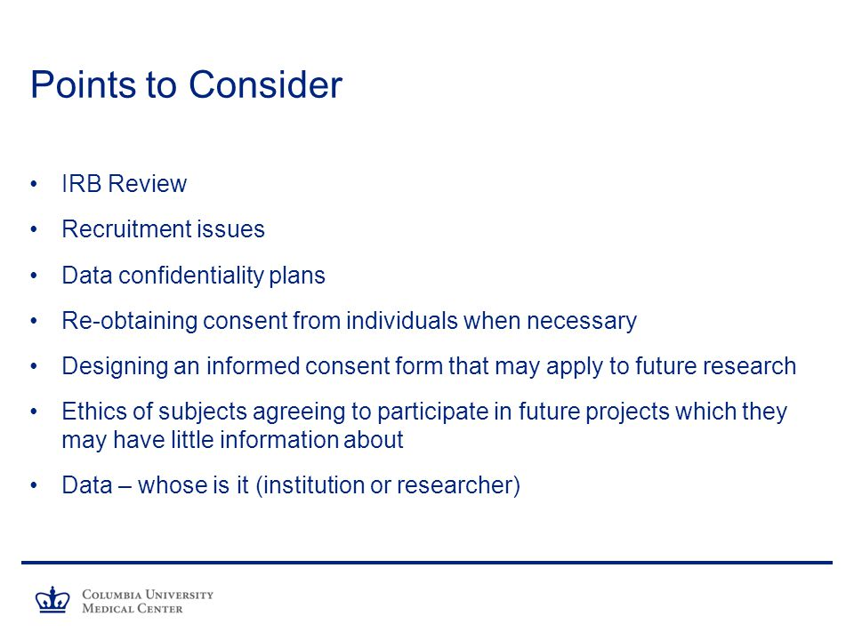 Points to Consider IRB Review Recruitment issues Data confidentiality plans Re-obtaining consent from individuals when necessary Designing an informed consent form that may apply to future research Ethics of subjects agreeing to participate in future projects which they may have little information about Data – whose is it (institution or researcher)