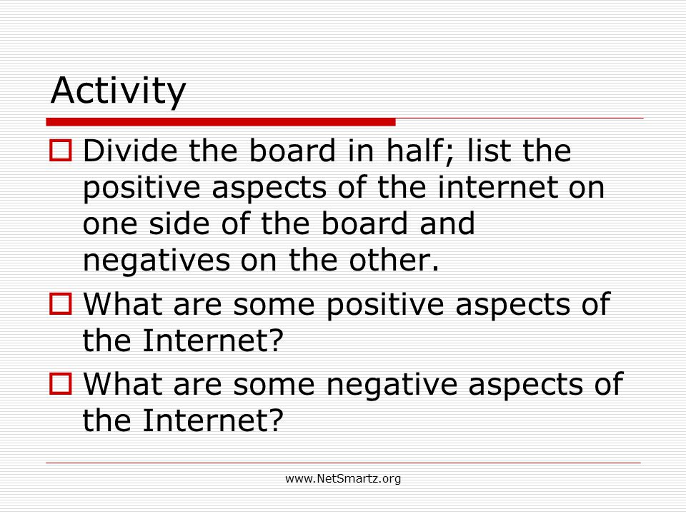 Activity  Divide the board in half; list the positive aspects of the internet on one side of the board and negatives on the other.