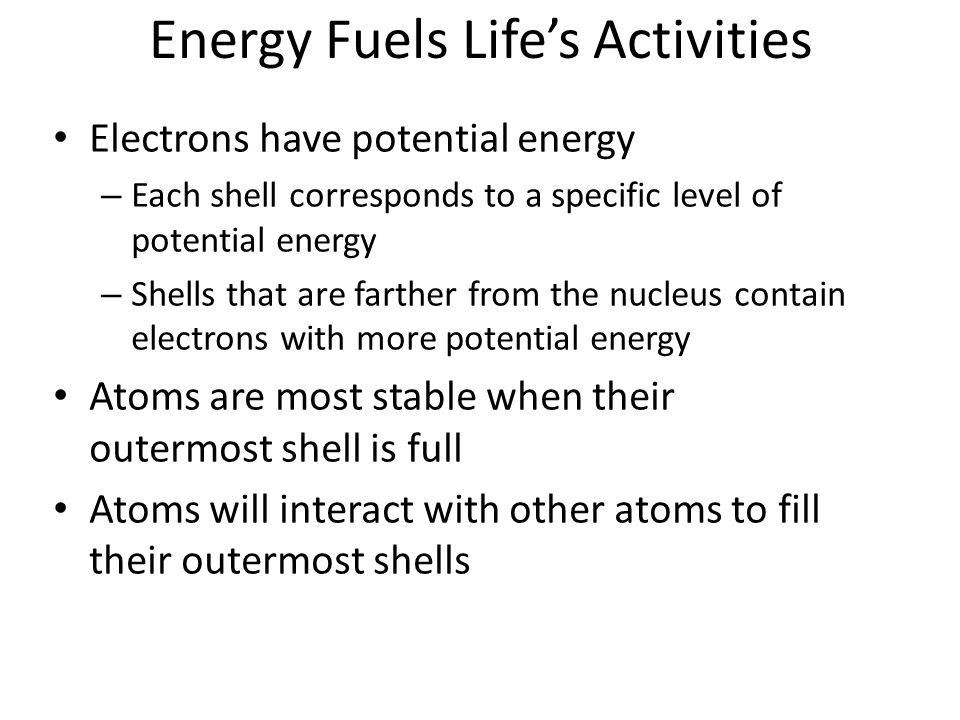 Energy Fuels Life's Activities Electrons have potential energy – Each shell corresponds to a specific level of potential energy – Shells that are farther from the nucleus contain electrons with more potential energy Atoms are most stable when their outermost shell is full Atoms will interact with other atoms to fill their outermost shells