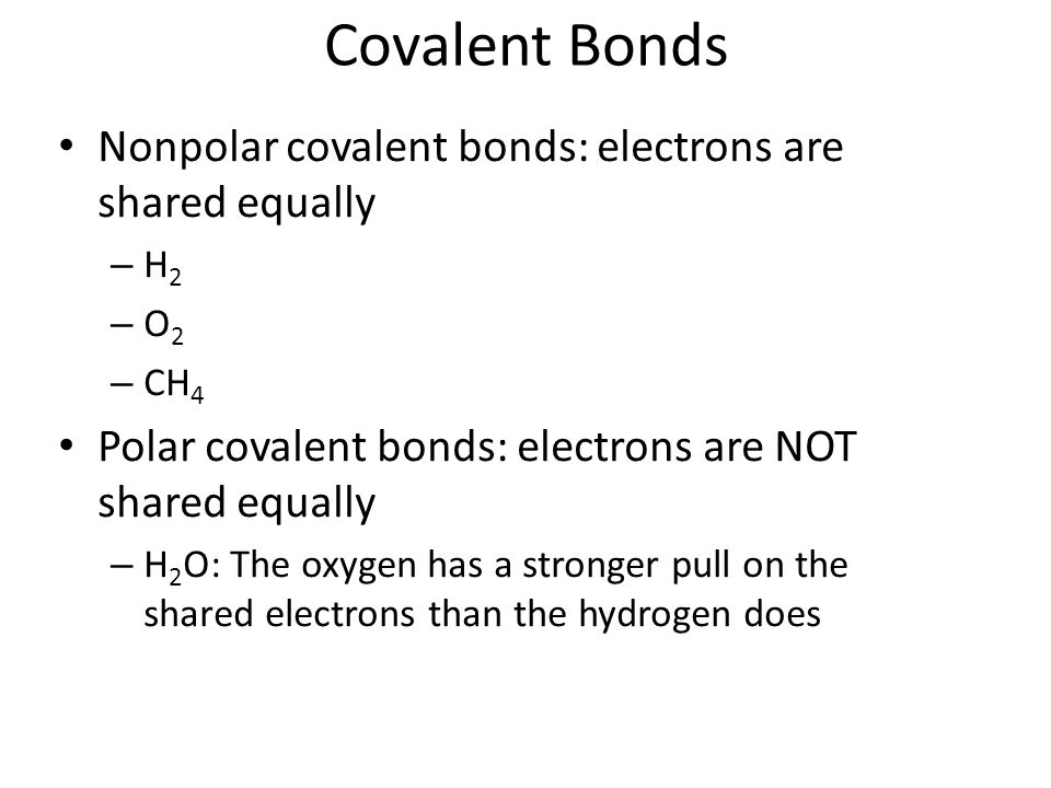 Covalent Bonds Nonpolar covalent bonds: electrons are shared equally – H 2 – O 2 – CH 4 Polar covalent bonds: electrons are NOT shared equally – H 2 O: The oxygen has a stronger pull on the shared electrons than the hydrogen does