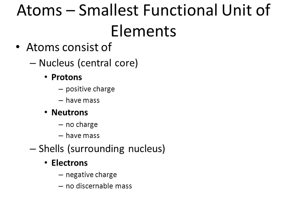 Atoms – Smallest Functional Unit of Elements Atoms consist of – Nucleus (central core) Protons – positive charge – have mass Neutrons – no charge – have mass – Shells (surrounding nucleus) Electrons – negative charge – no discernable mass
