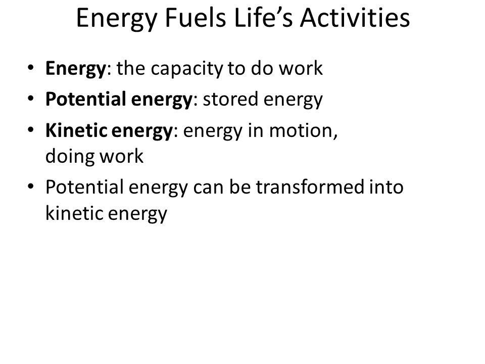 Energy Fuels Life's Activities Energy: the capacity to do work Potential energy: stored energy Kinetic energy: energy in motion, doing work Potential energy can be transformed into kinetic energy