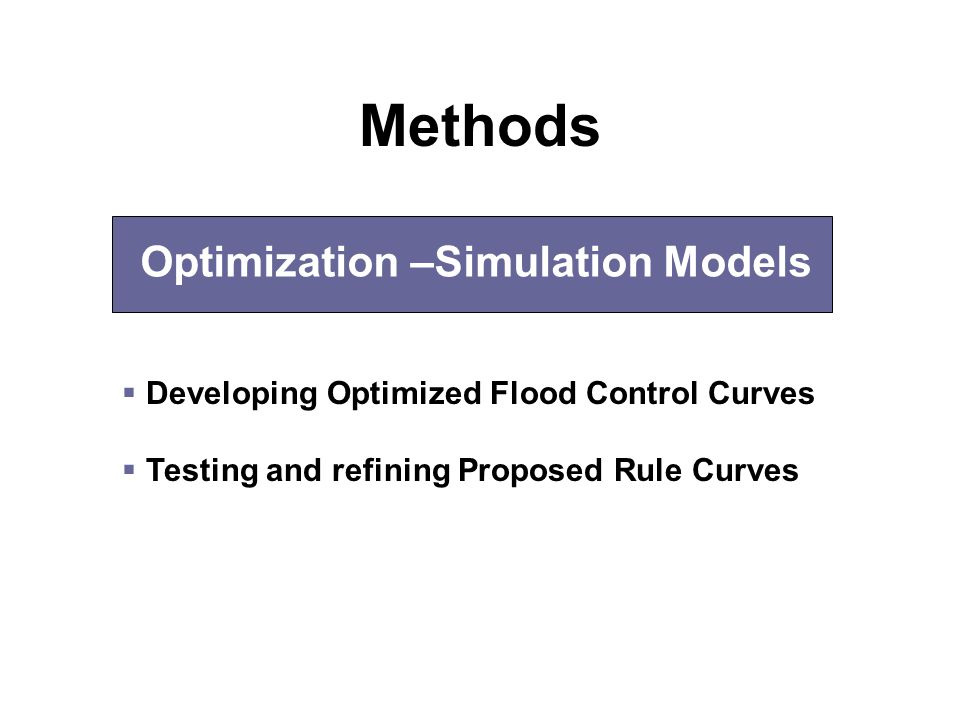 Optimization –Simulation Models  Developing Optimized Flood Control Curves  Testing and refining Proposed Rule Curves Methods