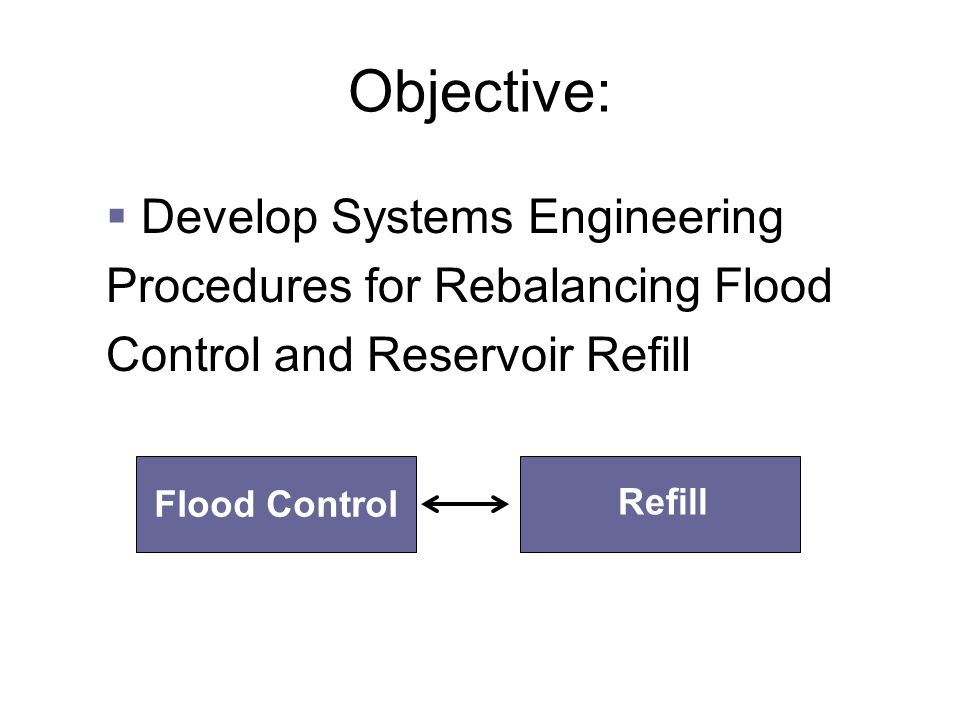 Objective:  Develop Systems Engineering Procedures for Rebalancing Flood Control and Reservoir Refill Flood Control Refill