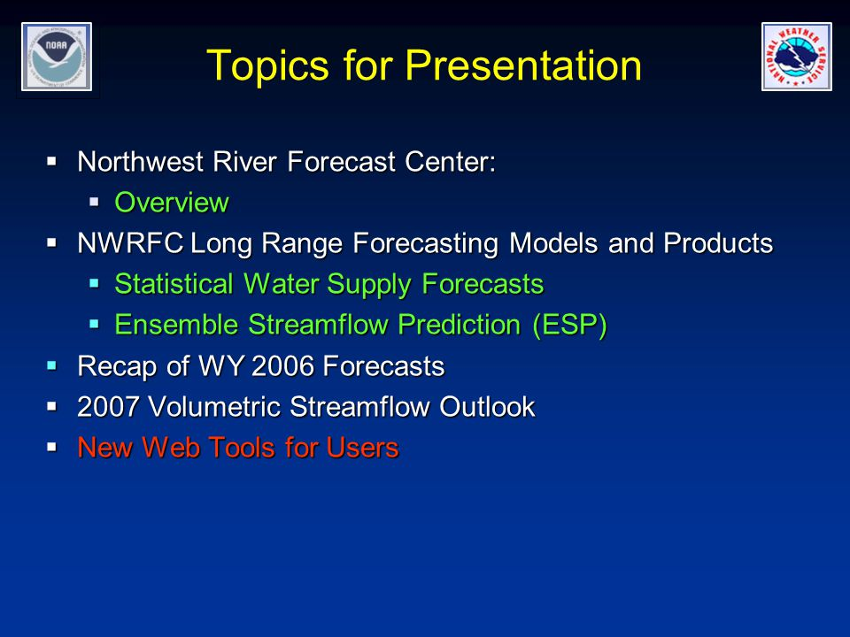 Topics for Presentation  Northwest River Forecast Center:  Overview  NWRFC Long Range Forecasting Models and Products  Statistical Water Supply Forecasts  Ensemble Streamflow Prediction (ESP)  Recap of WY 2006 Forecasts  2007 Volumetric Streamflow Outlook  New Web Tools for Users