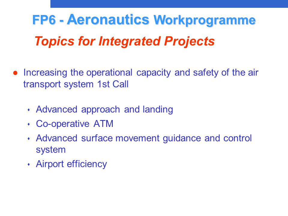 l Increasing the operational capacity and safety of the air transport system 1st Call s Advanced approach and landing s Co-operative ATM s Advanced surface movement guidance and control system s Airport efficiency FP6 - Aeronautics Workprogramme Topics for Integrated Projects