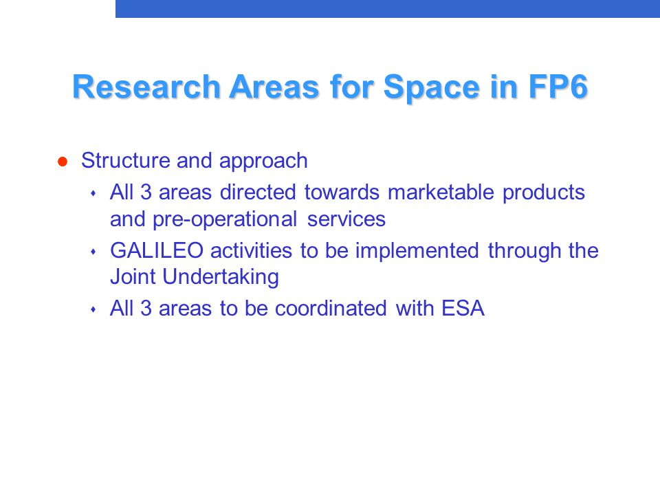 Research Areas for Space in FP6 l Structure and approach s All 3 areas directed towards marketable products and pre-operational services s GALILEO activities to be implemented through the Joint Undertaking  All 3 areas to be coordinated with ESA