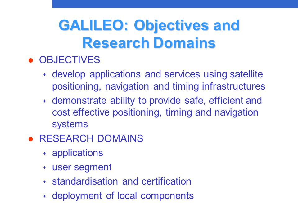 GALILEO: Objectives and Research Domains l OBJECTIVES s develop applications and services using satellite positioning, navigation and timing infrastructures s demonstrate ability to provide safe, efficient and cost effective positioning, timing and navigation systems l RESEARCH DOMAINS s applications s user segment s standardisation and certification s deployment of local components