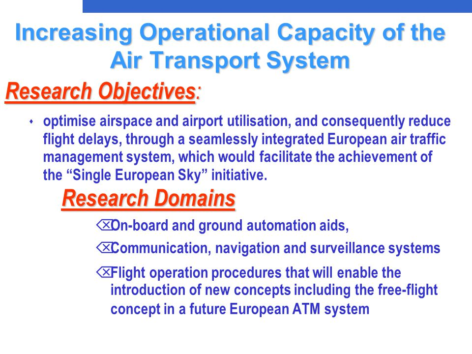 Research Domains Research Domains Õ On-board and ground automation aids, Õ Communication, navigation and surveillance systems Õ Flight operation procedures that will enable the introduction of new concepts including the free-flight concept in a future European ATM system Research Objectives : s optimise airspace and airport utilisation, and consequently reduce flight delays, through a seamlessly integrated European air traffic management system, which would facilitate the achievement of the Single European Sky initiative.