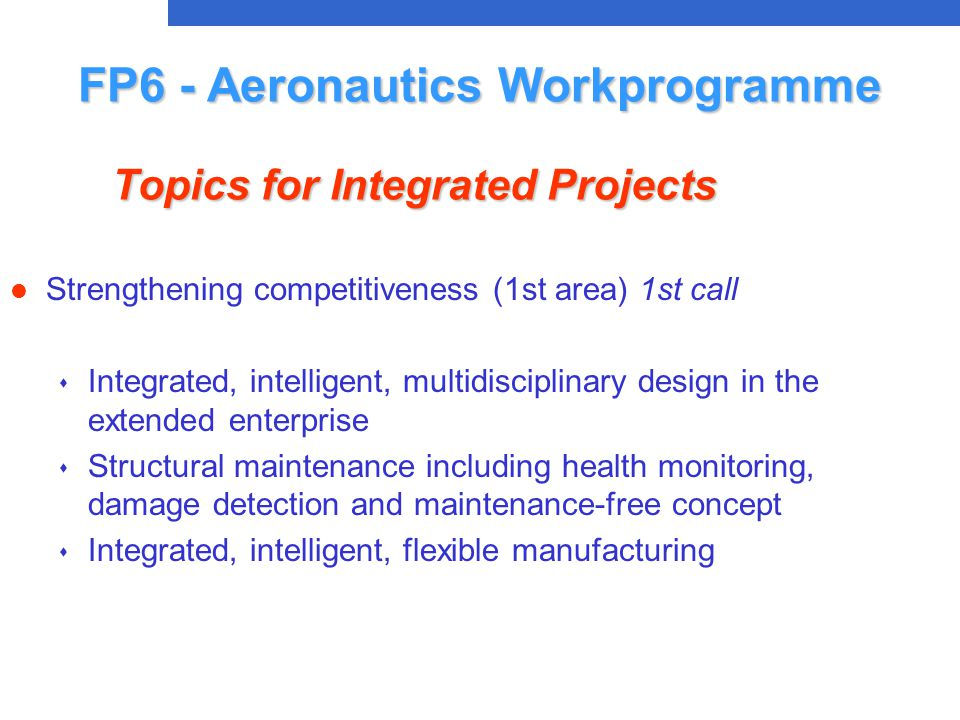 l Strengthening competitiveness (1st area) 1st call s Integrated, intelligent, multidisciplinary design in the extended enterprise s Structural maintenance including health monitoring, damage detection and maintenance-free concept s Integrated, intelligent, flexible manufacturing FP6 - Aeronautics Workprogramme Topics for Integrated Projects