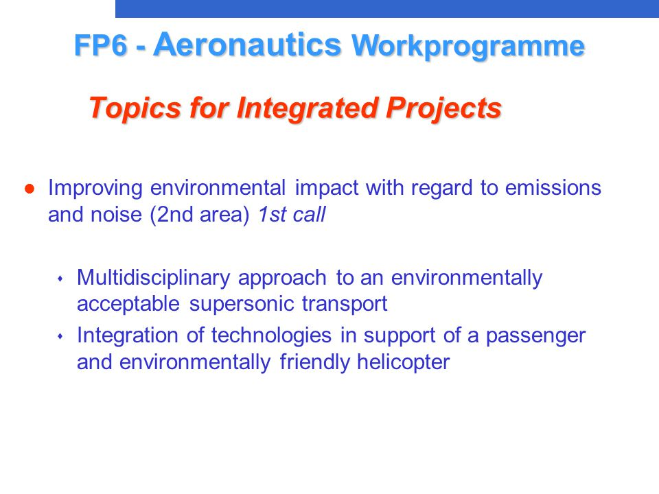 l Improving environmental impact with regard to emissions and noise (2nd area) 1st call s Multidisciplinary approach to an environmentally acceptable supersonic transport s Integration of technologies in support of a passenger and environmentally friendly helicopter FP6 - Aeronautics Workprogramme