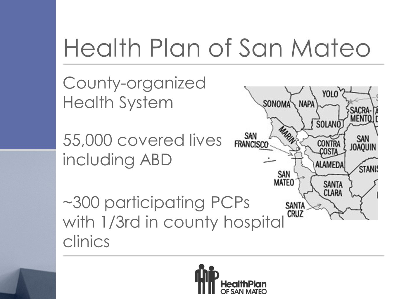 Health Plan of San Mateo County-organized Health System 55,000 covered lives including ABD ~300 participating PCPs with 1/3rd in county hospital clinics