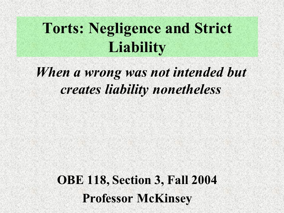 Torts: Negligence and Strict Liability OBE 118, Section 3, Fall 2004 Professor McKinsey When a wrong was not intended but creates liability nonetheless
