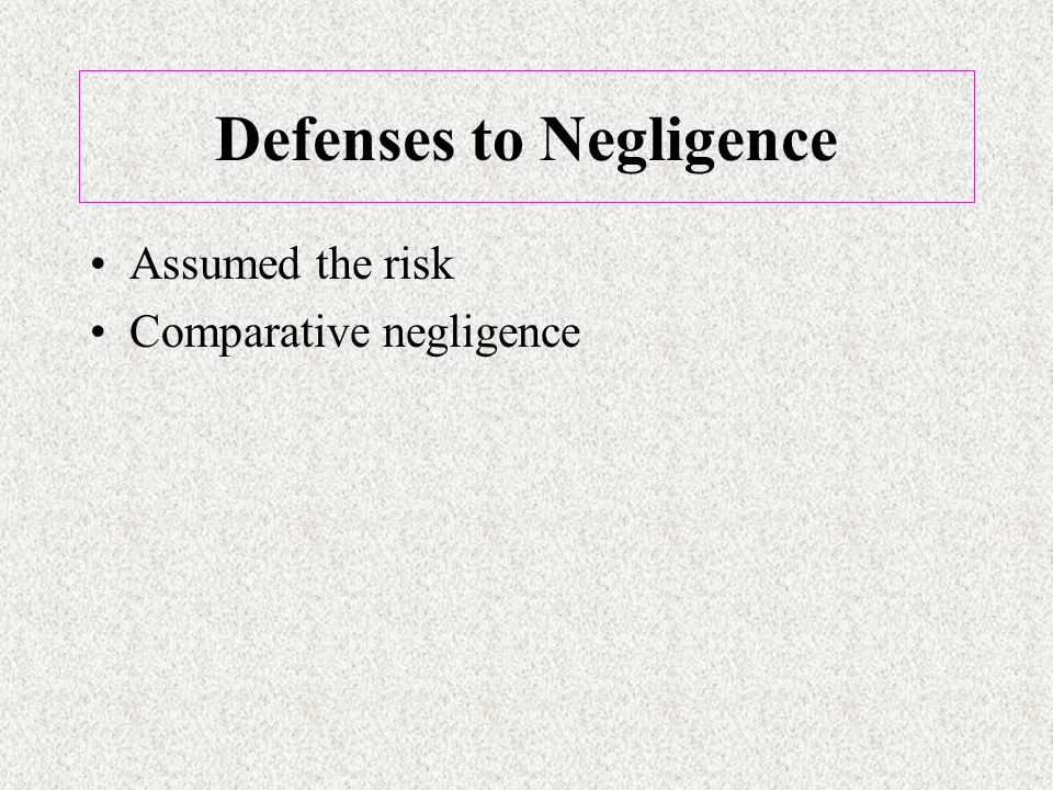Defenses to Negligence Assumed the risk Comparative negligence