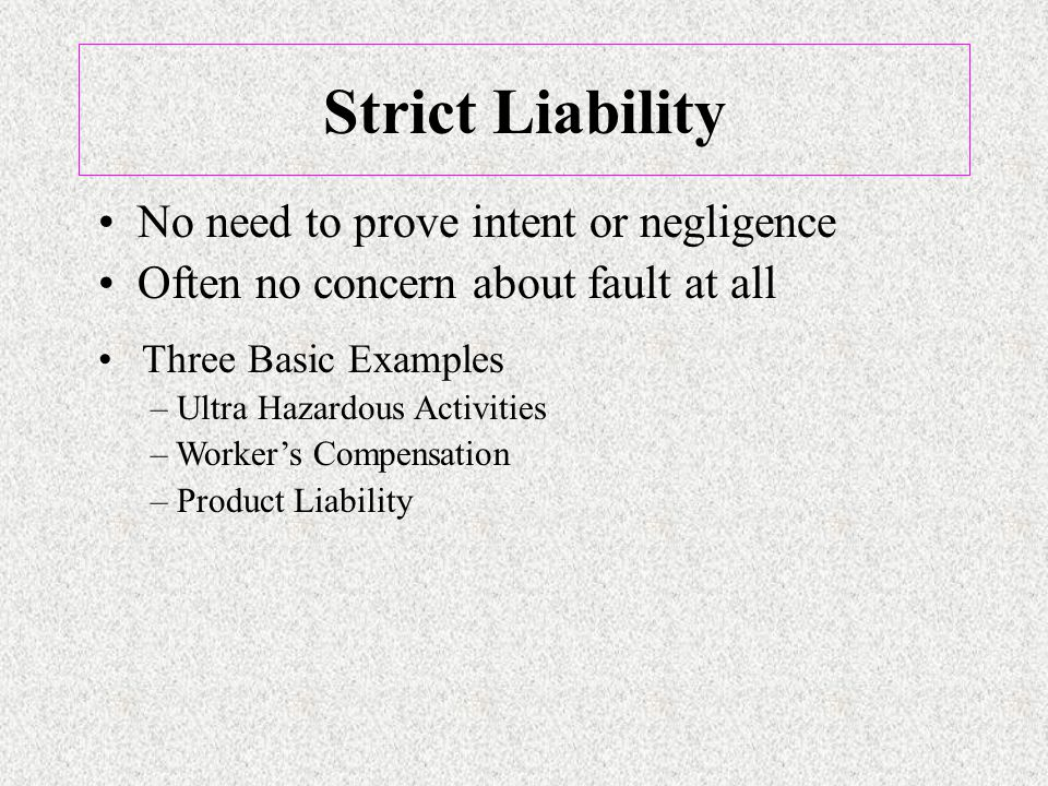 Strict Liability No need to prove intent or negligence Often no concern about fault at all Three Basic Examples – Ultra Hazardous Activities – Worker's Compensation – Product Liability