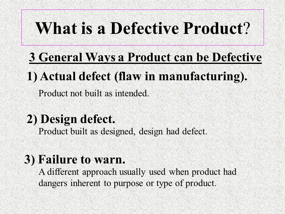 What is a Defective Product. 1) Actual defect (flaw in manufacturing).