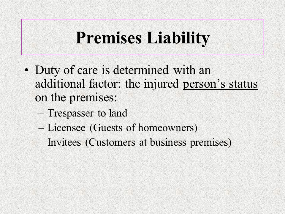 Duty of care is determined with an additional factor: the injured person's status on the premises: –Trespasser to land –Licensee (Guests of homeowners) –Invitees (Customers at business premises)
