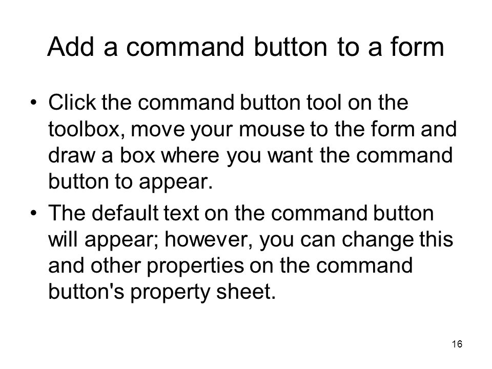 16 Add a command button to a form Click the command button tool on the toolbox, move your mouse to the form and draw a box where you want the command button to appear.