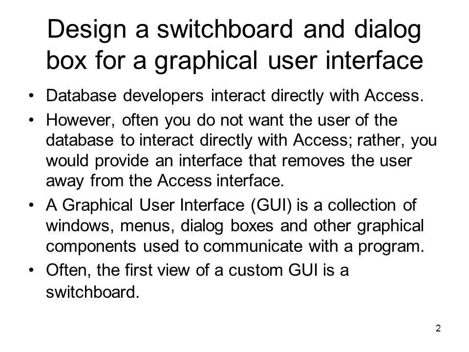 2 Design a switchboard and dialog box for a graphical user interface Database developers interact directly with Access.