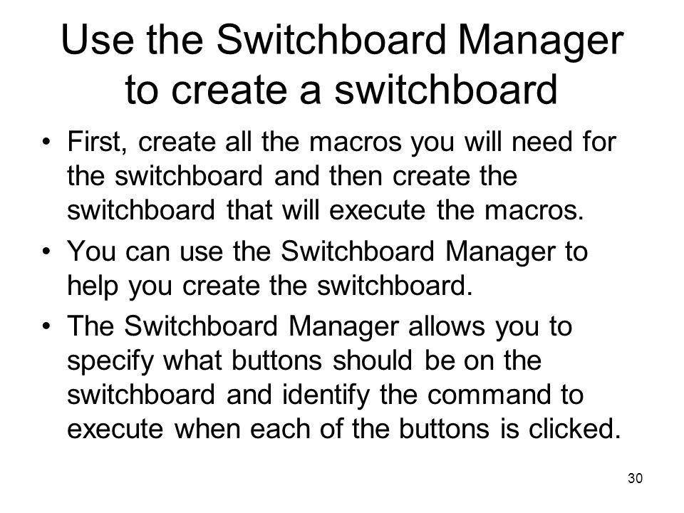30 Use the Switchboard Manager to create a switchboard First, create all the macros you will need for the switchboard and then create the switchboard that will execute the macros.