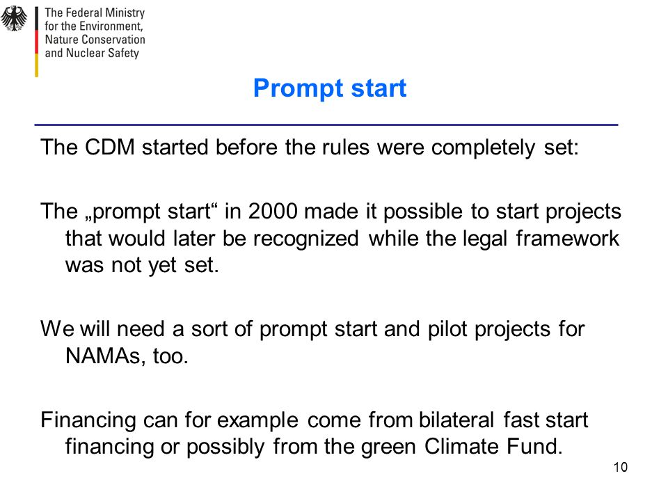 "10 Prompt start The CDM started before the rules were completely set: The ""prompt start in 2000 made it possible to start projects that would later be recognized while the legal framework was not yet set."