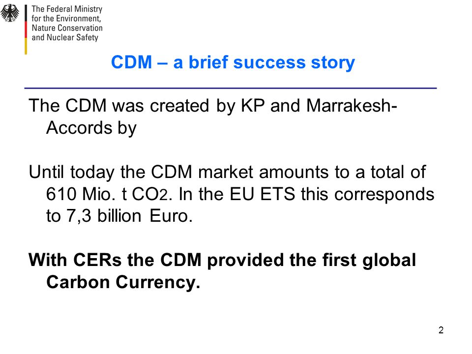 2 CDM – a brief success story The CDM was created by KP and Marrakesh- Accords by Until today the CDM market amounts to a total of 610 Mio.