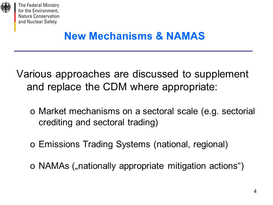 4 New Mechanisms & NAMAS Various approaches are discussed to supplement and replace the CDM where appropriate: oMarket mechanisms on a sectoral scale (e.g.
