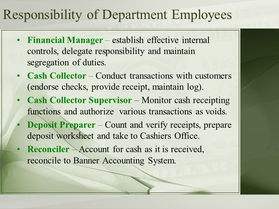 Responsibility of Department Employees Financial Manager – establish effective internal controls, delegate responsibility and maintain segregation of duties.