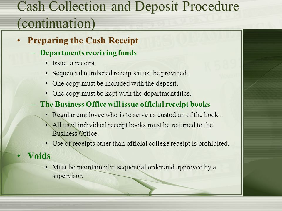 Cash Collection and Deposit Procedure (continuation) Preparing the Cash Receipt –Departments receiving funds Issue a receipt.