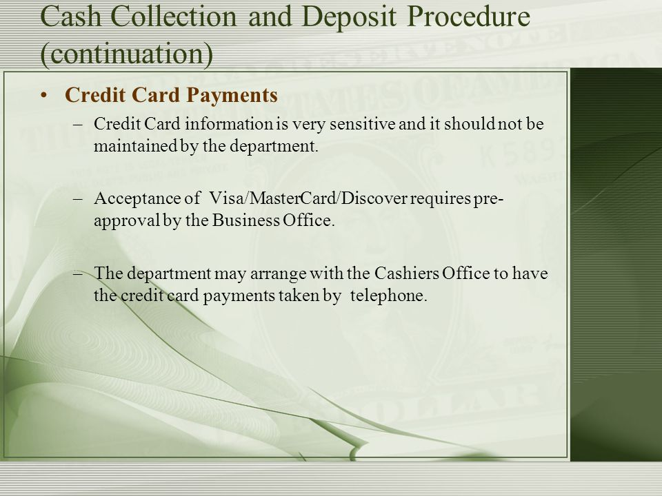 Cash Collection and Deposit Procedure (continuation) Credit Card Payments –Credit Card information is very sensitive and it should not be maintained by the department.