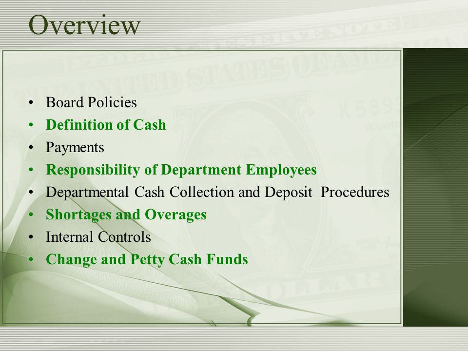 Overview Board Policies Definition of Cash Payments Responsibility of Department Employees Departmental Cash Collection and Deposit Procedures Shortages and Overages Internal Controls Change and Petty Cash Funds