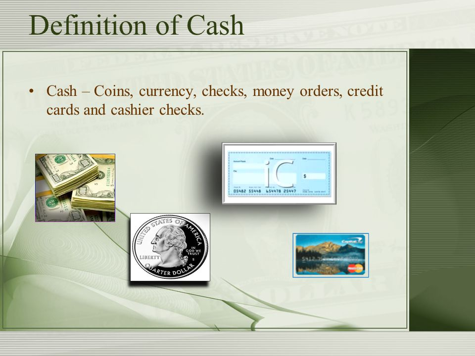 Definition of Cash Cash – Coins, currency, checks, money orders, credit cards and cashier checks.