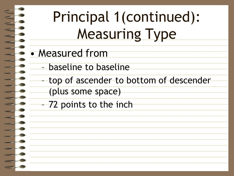 Principal 1(continued): Measuring Type Measured from –baseline to baseline –top of ascender to bottom of descender (plus some space) –72 points to the inch