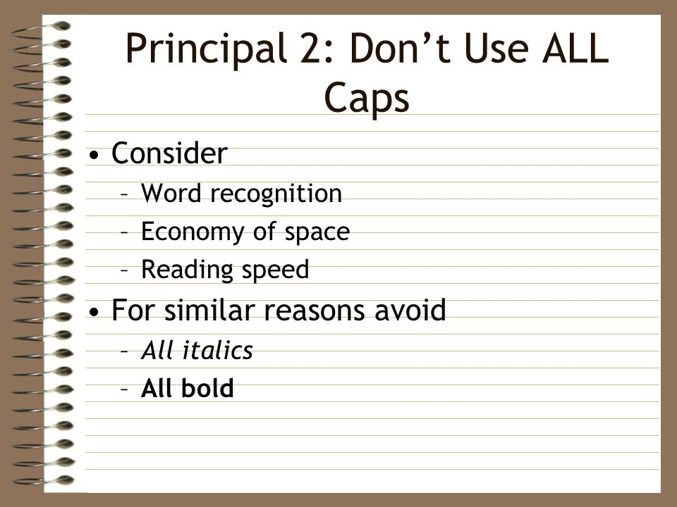 Principal 2: Don't Use ALL Caps Consider –Word recognition –Economy of space –Reading speed For similar reasons avoid –All italics –All bold