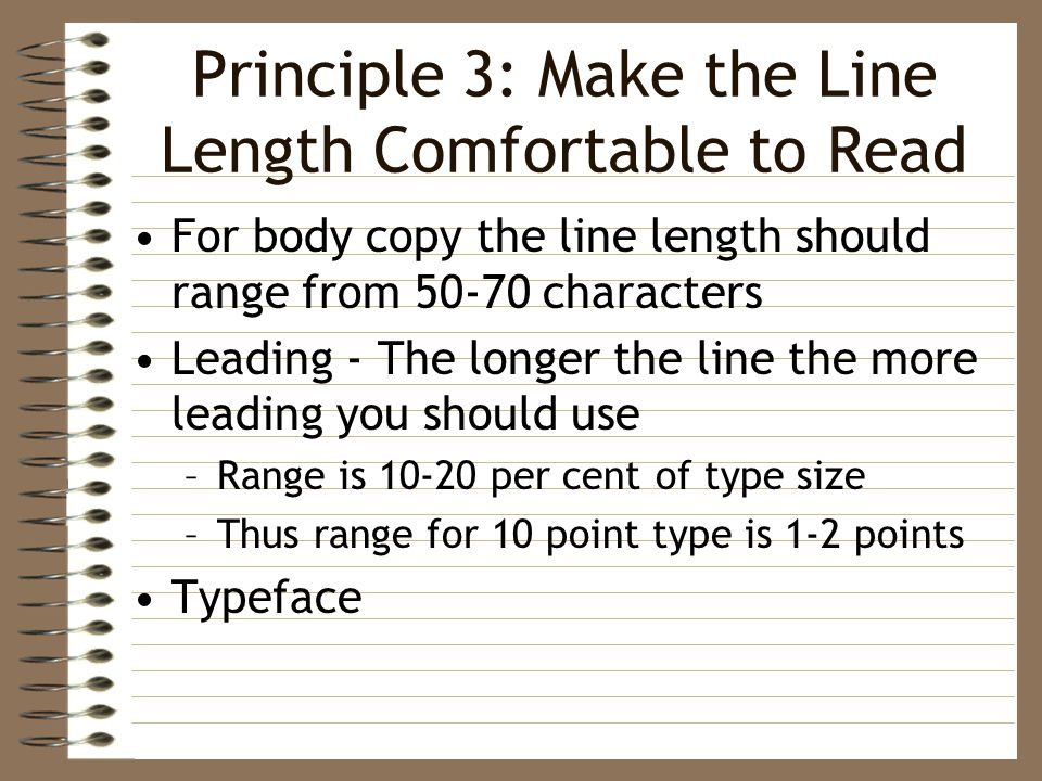 Principle 3: Make the Line Length Comfortable to Read For body copy the line length should range from characters Leading - The longer the line the more leading you should use –Range is per cent of type size –Thus range for 10 point type is 1-2 points Typeface