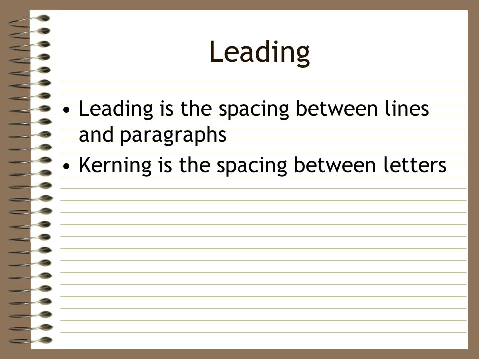 Leading Leading is the spacing between lines and paragraphs Kerning is the spacing between letters