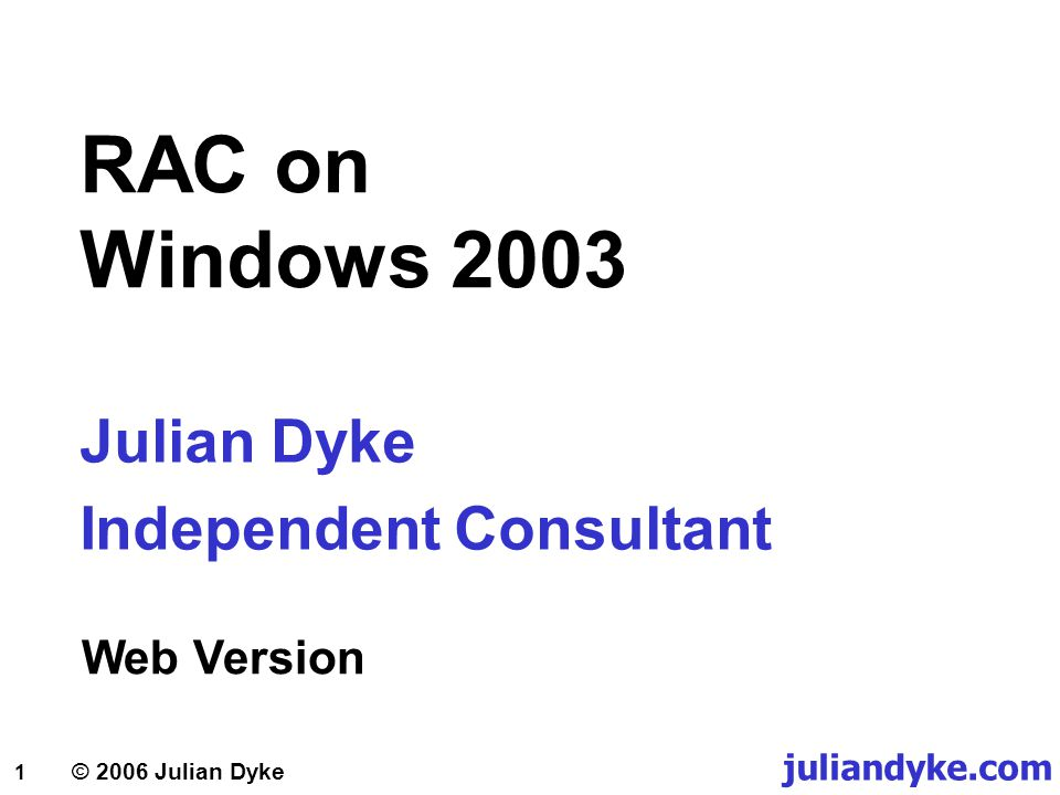 1 © 2006 Julian Dyke RAC on Windows 2003 Julian Dyke Independent Consultant Web Version juliandyke.com