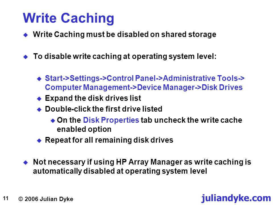 © 2006 Julian Dyke juliandyke.com 11 Write Caching  Write Caching must be disabled on shared storage  To disable write caching at operating system level:  Start->Settings->Control Panel->Administrative Tools-> Computer Management->Device Manager->Disk Drives  Expand the disk drives list  Double-click the first drive listed  On the Disk Properties tab uncheck the write cache enabled option  Repeat for all remaining disk drives  Not necessary if using HP Array Manager as write caching is automatically disabled at operating system level