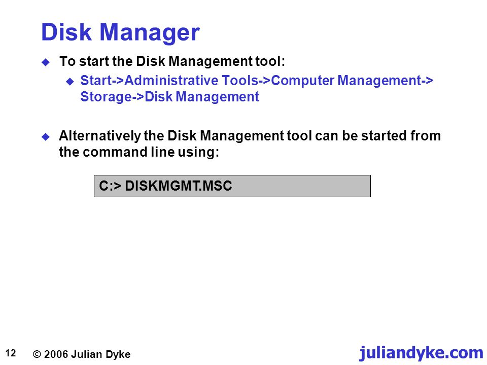 © 2006 Julian Dyke juliandyke.com 12 Disk Manager  To start the Disk Management tool:  Start->Administrative Tools->Computer Management-> Storage->Disk Management  Alternatively the Disk Management tool can be started from the command line using: C:> DISKMGMT.MSC