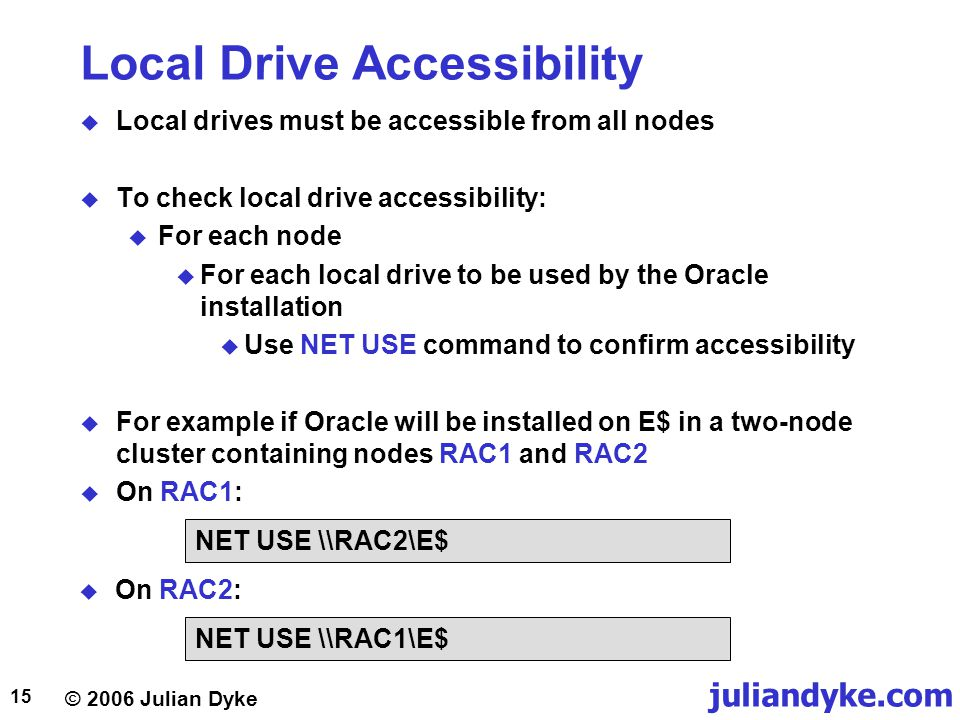 © 2006 Julian Dyke juliandyke.com 15 Local Drive Accessibility  Local drives must be accessible from all nodes  To check local drive accessibility:  For each node  For each local drive to be used by the Oracle installation  Use NET USE command to confirm accessibility  For example if Oracle will be installed on E$ in a two-node cluster containing nodes RAC1 and RAC2  On RAC1: NET USE \\RAC2\E$ NET USE \\RAC1\E$  On RAC2: