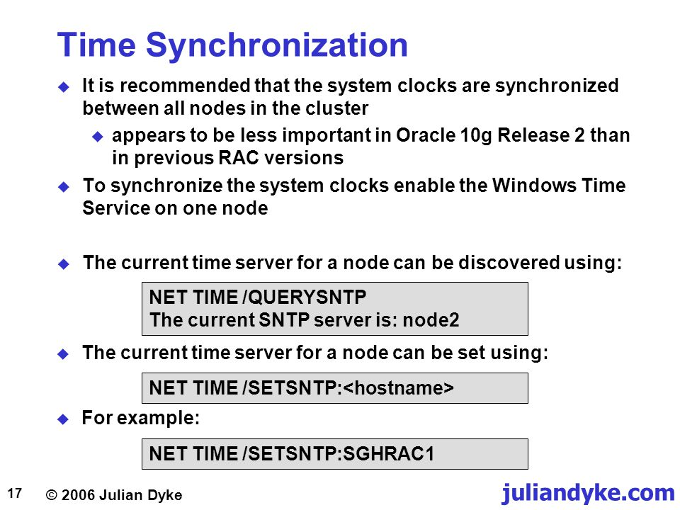 © 2006 Julian Dyke juliandyke.com 17 Time Synchronization  It is recommended that the system clocks are synchronized between all nodes in the cluster  appears to be less important in Oracle 10g Release 2 than in previous RAC versions  To synchronize the system clocks enable the Windows Time Service on one node  The current time server for a node can be discovered using: NET TIME /QUERYSNTP The current SNTP server is: node2  The current time server for a node can be set using: NET TIME /SETSNTP:  For example: NET TIME /SETSNTP:SGHRAC1