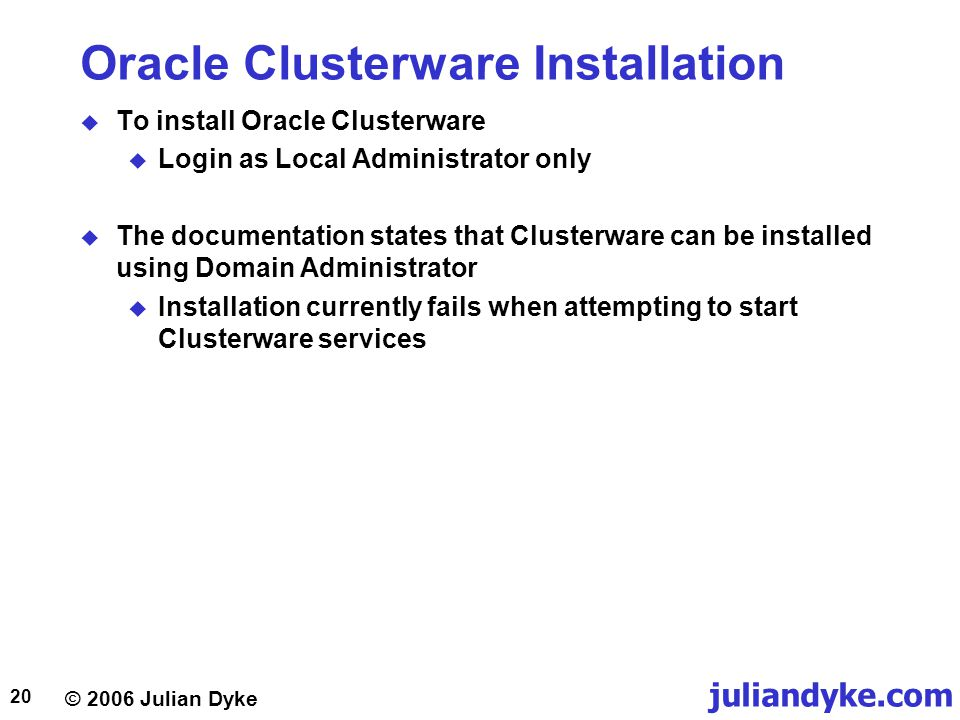 © 2006 Julian Dyke juliandyke.com 20 Oracle Clusterware Installation  To install Oracle Clusterware  Login as Local Administrator only  The documentation states that Clusterware can be installed using Domain Administrator  Installation currently fails when attempting to start Clusterware services