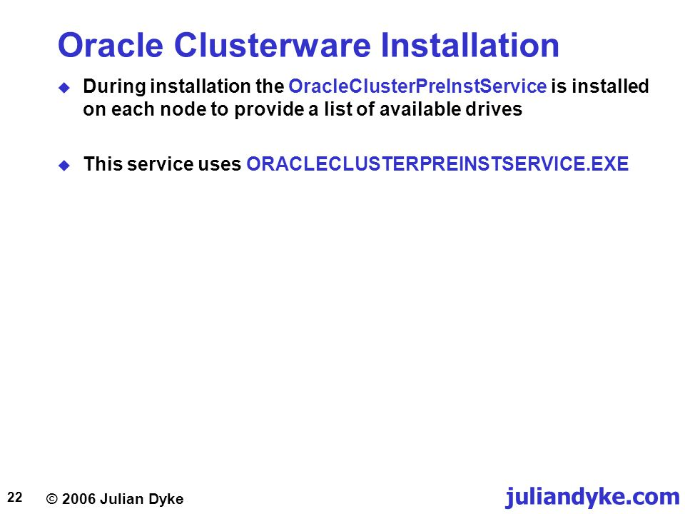 © 2006 Julian Dyke juliandyke.com 22 Oracle Clusterware Installation  During installation the OracleClusterPreInstService is installed on each node to provide a list of available drives  This service uses ORACLECLUSTERPREINSTSERVICE.EXE