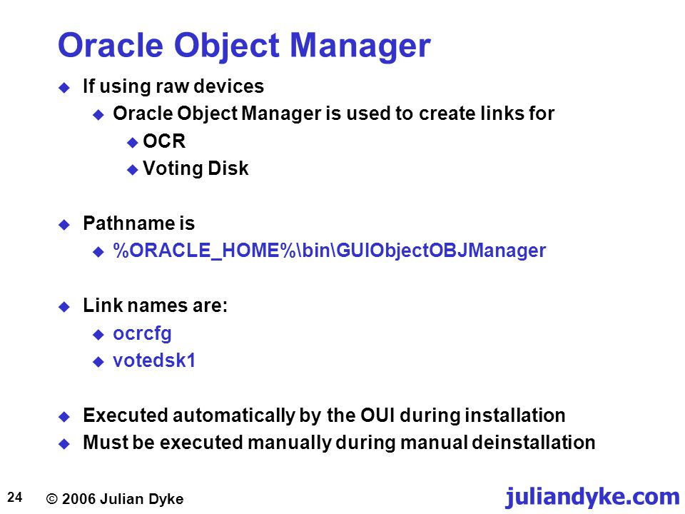 © 2006 Julian Dyke juliandyke.com 24 Oracle Object Manager  If using raw devices  Oracle Object Manager is used to create links for  OCR  Voting Disk  Pathname is  %ORACLE_HOME%\bin\GUIObjectOBJManager  Link names are:  ocrcfg  votedsk1  Executed automatically by the OUI during installation  Must be executed manually during manual deinstallation