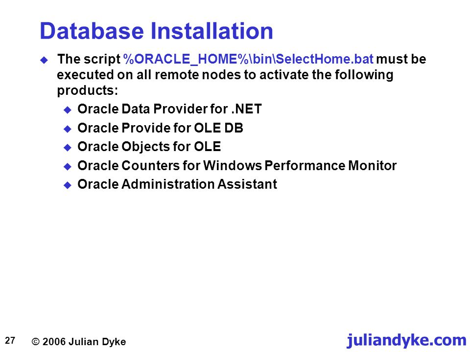 © 2006 Julian Dyke juliandyke.com 27 Database Installation  The script %ORACLE_HOME%\bin\SelectHome.bat must be executed on all remote nodes to activate the following products:  Oracle Data Provider for.NET  Oracle Provide for OLE DB  Oracle Objects for OLE  Oracle Counters for Windows Performance Monitor  Oracle Administration Assistant