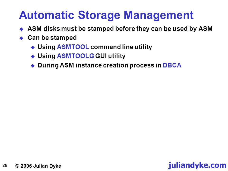 © 2006 Julian Dyke juliandyke.com 29 Automatic Storage Management  ASM disks must be stamped before they can be used by ASM  Can be stamped  Using ASMTOOL command line utility  Using ASMTOOLG GUI utility  During ASM instance creation process in DBCA