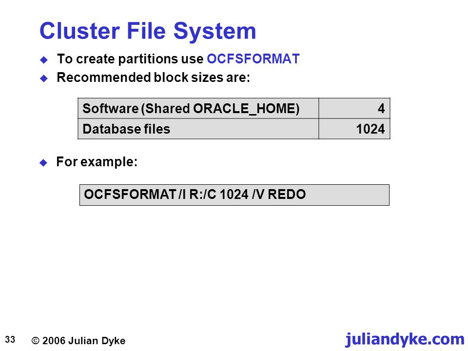 © 2006 Julian Dyke juliandyke.com 33 Cluster File System  To create partitions use OCFSFORMAT  Recommended block sizes are: Software (Shared ORACLE_HOME)4 Database files1024  For example: OCFSFORMAT /l R:/C 1024 /V REDO