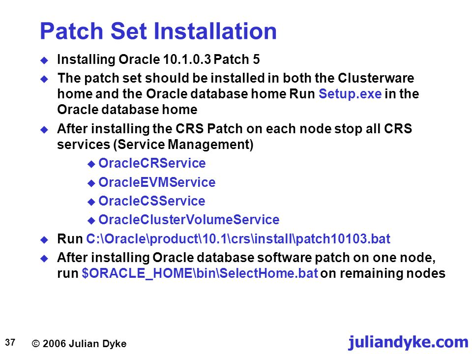 © 2006 Julian Dyke juliandyke.com 37 Patch Set Installation  Installing Oracle Patch 5  The patch set should be installed in both the Clusterware home and the Oracle database home Run Setup.exe in the Oracle database home  After installing the CRS Patch on each node stop all CRS services (Service Management)  OracleCRService  OracleEVMService  OracleCSService  OracleClusterVolumeService  Run C:\Oracle\product\10.1\crs\install\patch10103.bat  After installing Oracle database software patch on one node, run $ORACLE_HOME\bin\SelectHome.bat on remaining nodes