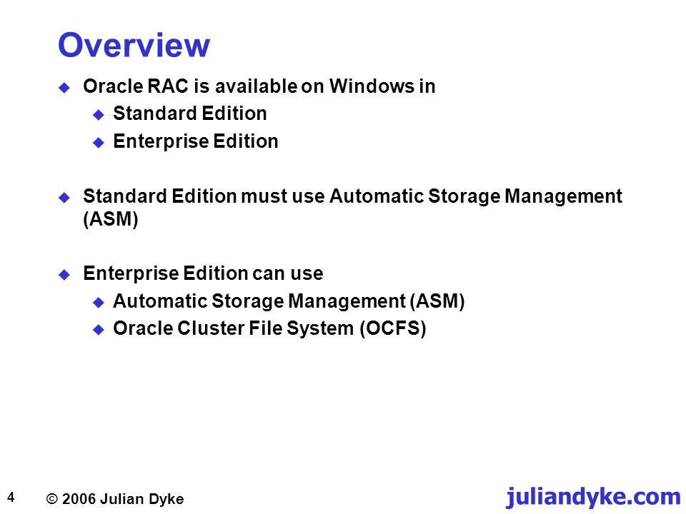 © 2006 Julian Dyke juliandyke.com 4 Overview  Oracle RAC is available on Windows in  Standard Edition  Enterprise Edition  Standard Edition must use Automatic Storage Management (ASM)  Enterprise Edition can use  Automatic Storage Management (ASM)  Oracle Cluster File System (OCFS)