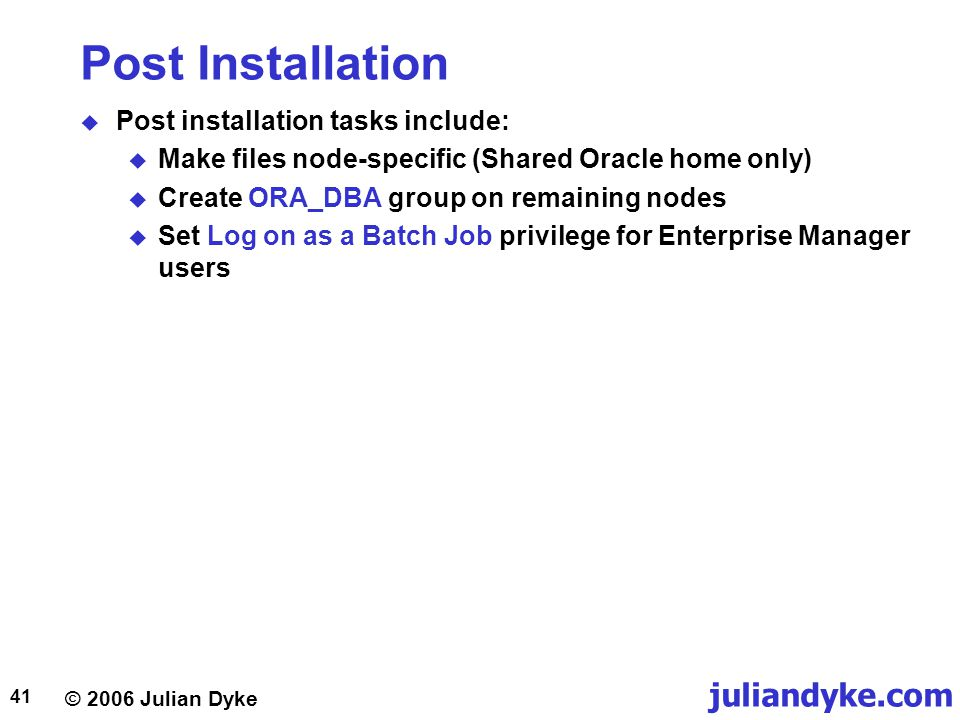 © 2006 Julian Dyke juliandyke.com 41 Post Installation  Post installation tasks include:  Make files node-specific (Shared Oracle home only)  Create ORA_DBA group on remaining nodes  Set Log on as a Batch Job privilege for Enterprise Manager users